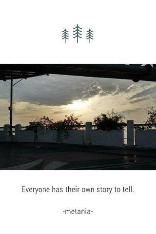 Everyone has their own story to tell. -metania-