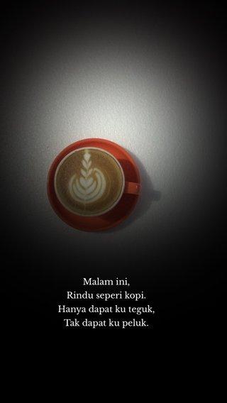 Malam ini, Rindu seperi kopi. Hanya dapat ku teguk, Tak dapat ku peluk.