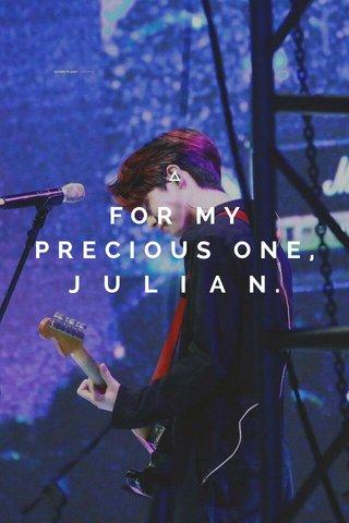 FOR MY PRECIOUS ONE,J U L I A N. JULIAN.