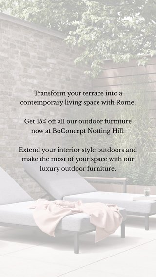 Transform your terrace into a contemporary living space with Rome. Get 15% off all our outdoor furniture now at BoConcept Notting Hill. Extend your interior style outdoors and make the most of your space with our luxury outdoor furniture.