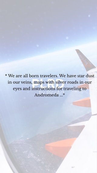 * We are all born travelers. We have star dust in our veins, maps with silver roads in our eyes and instructions for traveling to Andromeda ...*