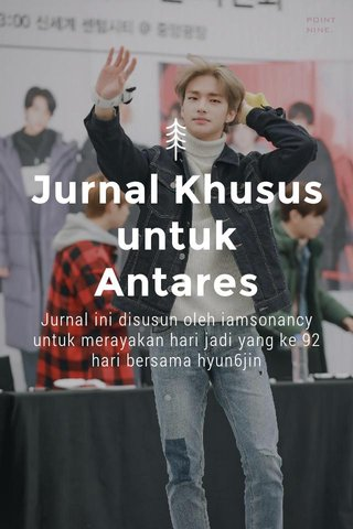 Jurnal Khusus untuk Antares Jurnal ini disusun oleh iamsonancy untuk merayakan hari jadi yang ke 92 hari bersama hyun6jin