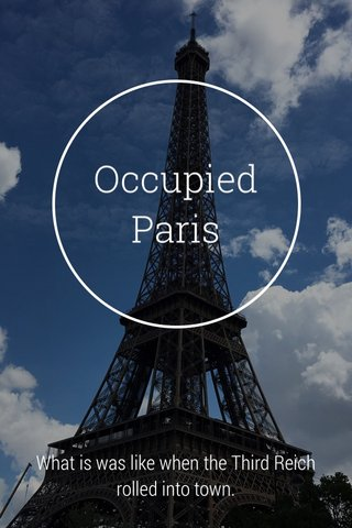 Occupied Paris What is was like when the Third Reich rolled into town.