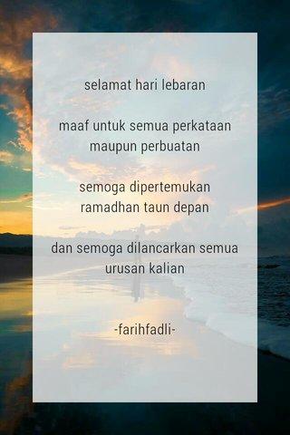 selamat hari lebaran maaf untuk semua perkataan maupun perbuatan semoga dipertemukan ramadhan taun depan dan semoga dilancarkan semua urusan kalian -farihfadli-