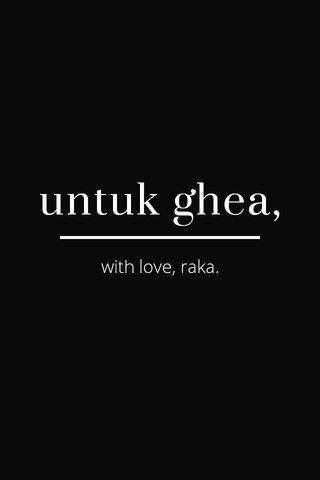 untuk ghea, with love, raka.
