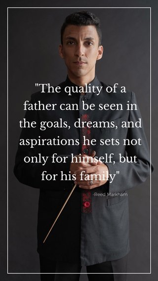 """""""The quality of a father can be seen in the goals, dreams, and aspirations he sets not only for himself, but for his family"""" -Reed Markham"""