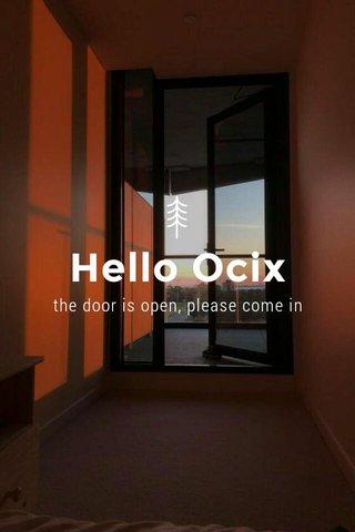 Hello Ocix the door is open, please come in