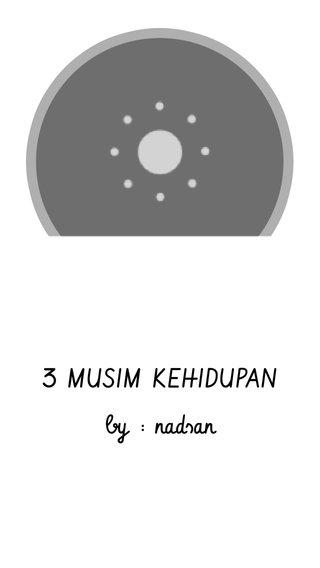 3 MUSIM KEHIDUPAN by : nadsan