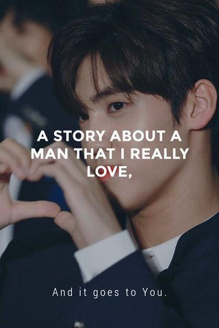 A STORY ABOUT A MAN THAT I REALLY LOVE, And it goes to You.