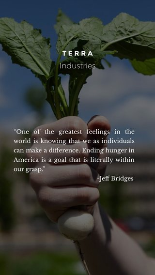 """Industries TERRA """"One of the greatest feelings in the world is knowing that we as individuals can make a difference. Ending hunger in America is a goal that is literally within our grasp."""" -Jeff Bridges"""