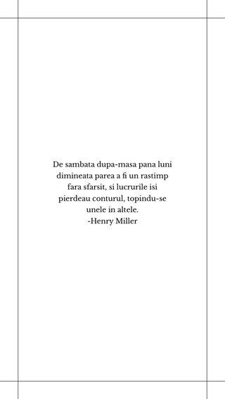 De sambata dupa-masa pana luni dimineata parea a fi un rastimp fara sfarsit, si lucrurile isi pierdeau conturul, topindu-se unele in altele. -Henry Miller