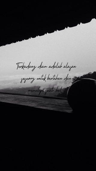 Terkadang diam adalah alasan seseorg untuk bertahan dan menutupi suatu hal .