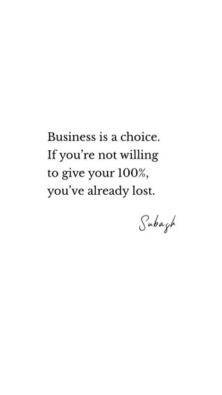 Subash Business is a choice. If you're not willing to give your 100%, you've already lost.