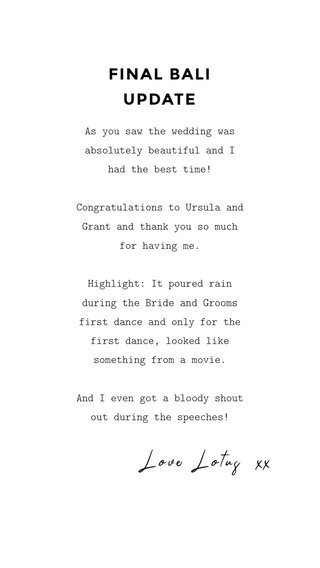 FINAL BALI UPDATE Love Lotus xx As you saw the wedding was absolutely beautiful and I had the best time! Congratulations to Ursula and Grant and thank you so much for having me. Highlight: It poured rain during the Bride and Grooms first dance and only for the first dance, looked like something from a movie. And I even got a bloody shout out during the speeches!