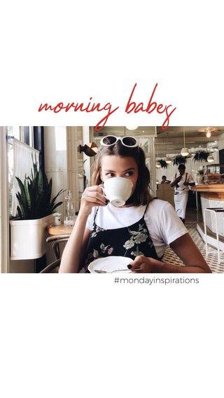 morning babes #mondayinspirations