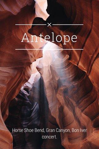 Antelope Horse Shoe Bend, Gran Canyon, Bon Iver concert.