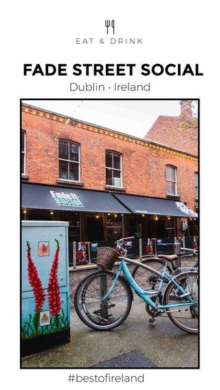 FADE STREET SOCIAL Dublin • Ireland #bestofireland EAT & DRINK