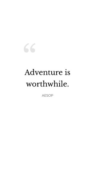 Adventure is worthwhile. AESOP