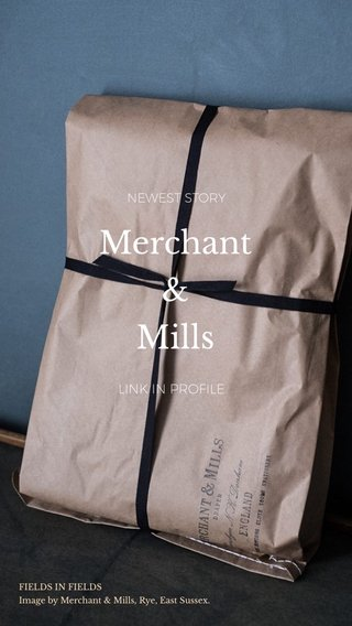 Merchant & Mills LINK IN PROFILE NEWEST STORY FIELDS IN FIELDS Image by Merchant & Mills, Rye, East Sussex.