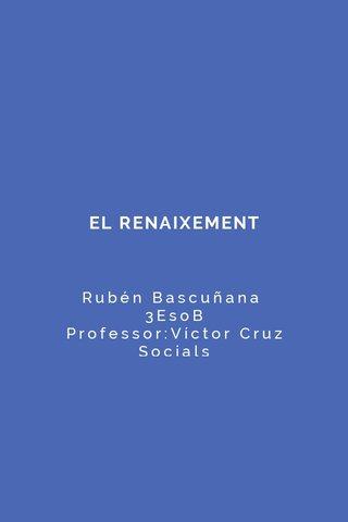 EL RENAIXEMENT Rubén Bascuñana 3EsoB Professor:Víctor Cruz Socials