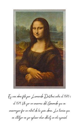 Es una obra feta per Leonardo DaVinci entre el 1503 i el 1519. Va ser un encarrec del Giocondo que va encarregar fer un retrat de la seva dona. La tecnica que va utilitzar va ser aplicar oleo diluits en oli esencial