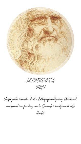 LEONARDO DA VINCI Va ser pintor i inventor d'entre d'altres especialitzacions. Va viure al renaixement i va fer obres com la Gioconda i invents com el cotxe blindat.