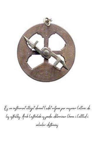 Es un instrument utilizat durant l'edat mitjana per mesurar l'altura de les estrelles. Amb l'astrolabi es podia determinar l'hora i l'altitud i calcular distàncies