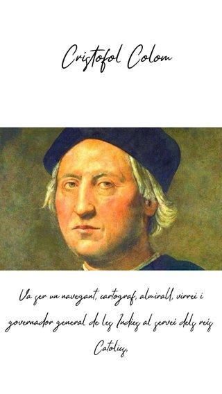 Cristòfol Colom Va ser un navegant, cartògraf, almirall, virrei i governador general de les Índies al servei dels reis Catòlics,