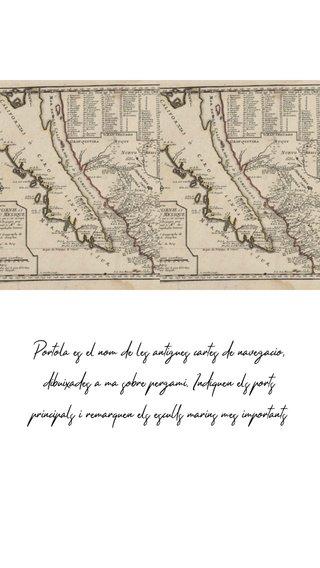 Portolà es el nom de les antigues cartes de navegació, dibuixades a mà sobre pergamí. Indiquen els ports principals i remarquen els esculls marins mes importants