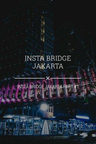INSTA BRIDGE JAKARTA INSTA BRIDGE JAKARTA PART #1