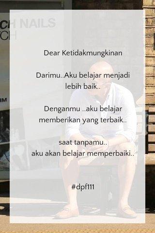 Dear Ketidakmungkinan Darimu..Aku belajar menjadi lebih baik.. Denganmu ..aku belajar memberikan yang terbaik.. saat tanpamu.. aku akan belajar memperbaiki.. #dpf111