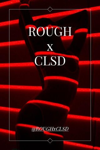 ROUGH x CLSD @ROUGHxCLSD