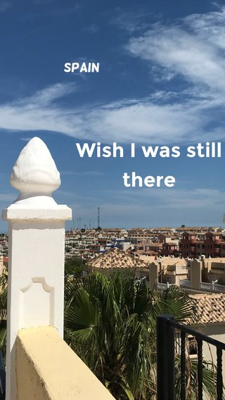 Wish I was still there Spain