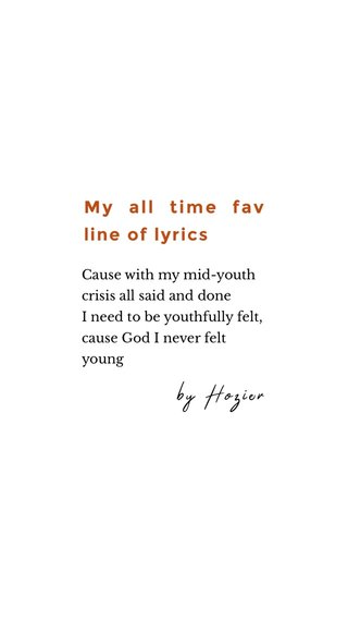 My all time fav line of lyrics by Hozier Cause with my mid-youth crisis all said and done I need to be youthfully felt, cause God I never felt young