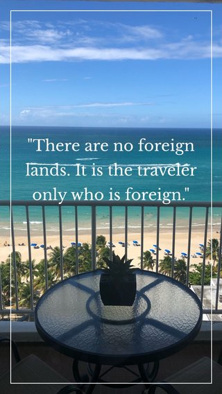 """""""There are no foreign lands. It is the traveler only who is foreign."""""""