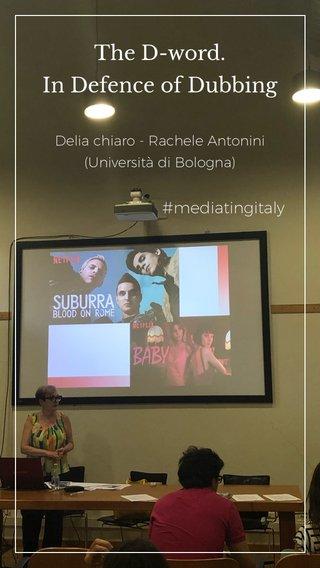 The D-word. In Defence of Dubbing #mediatingitaly Delia chiaro - Rachele Antonini (Università di Bologna)