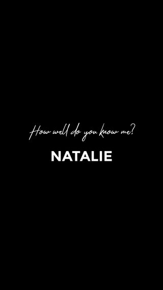 NATALIE How well do you know me?