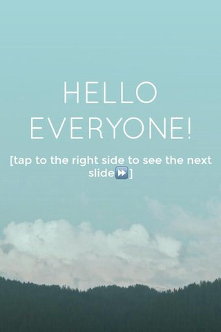 HELLO EVERYONE! [tap to the right side to see the next slide⏩]