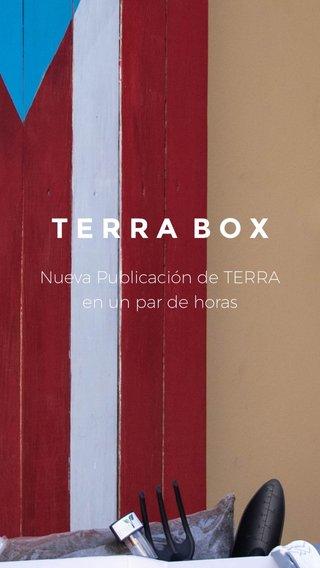 TERRA BOX Nueva Publicación de TERRA en un par de horas