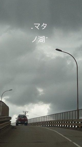 """""""マタノ湖"""""""