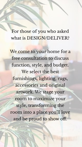 For those of you who asked what is DESIGN/DELIVER? We come to your home for a free consultation to discuss function, style, and budget. We select the best furnishings, lighting, rugs, accessories and original artwork. We stage your room to maximize your style, transforming the room into a place you'll love and be proud to show off.