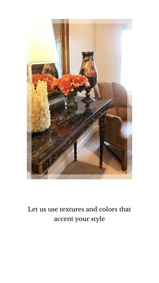 Let us use textures and colors that accent your style