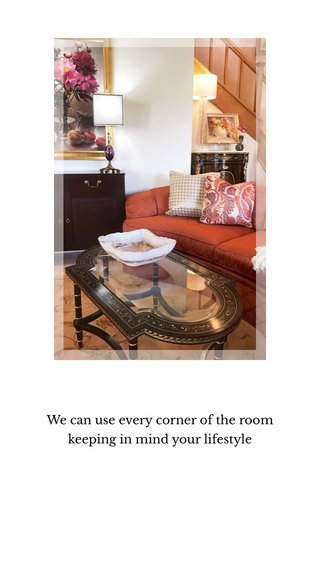 We can use every corner of the room keeping in mind your lifestyle