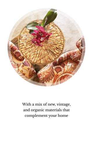With a mix of new, vintage, and organic materials that complement your home