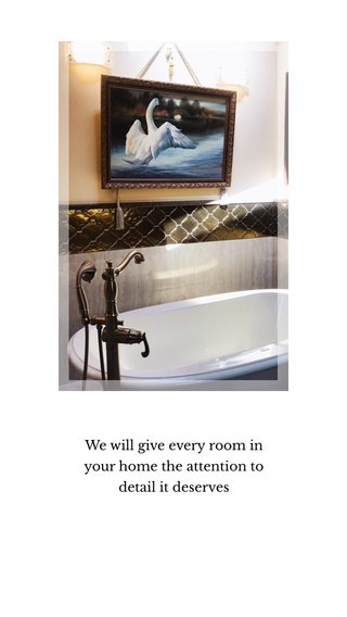 We will give every room in your home the attention to detail it deserves