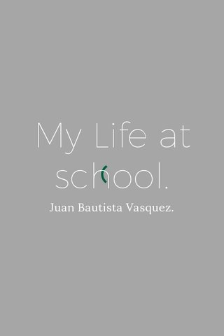 My Life at school. Juan Bautista Vasquez.