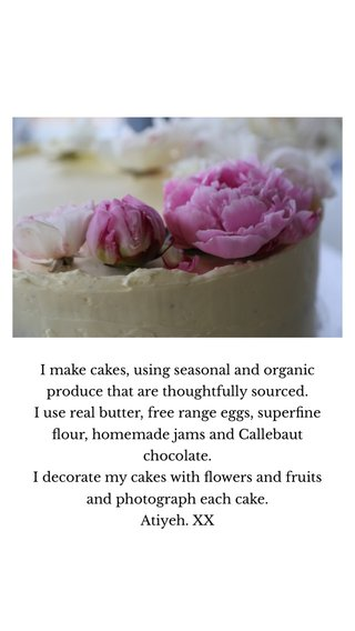 I make cakes, using seasonal and organic produce that are thoughtfully sourced. I use real butter, free range eggs, superfine flour, homemade jams and Callebaut chocolate. I decorate my cakes with flowers and fruits and photograph each cake. Atiyeh. XX