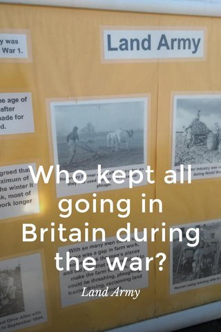 Who kept all going in Britain during the war? Land Army