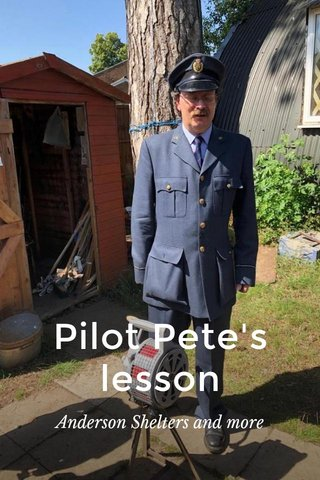 Pilot Pete's lesson Anderson Shelters and more
