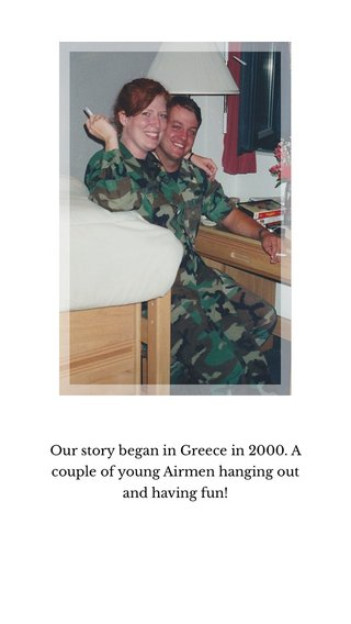 Our story began in Greece in 2000. A couple of young Airmen hanging out and having fun!